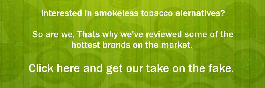 Smokeless Alternatives - Fake Chew, Dip, Snuff and Snus. Check Them Out.
